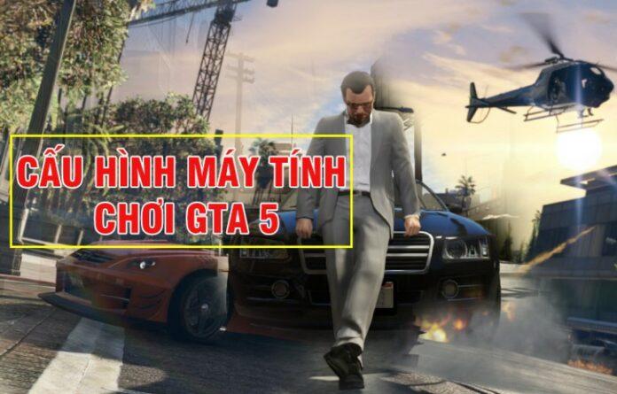 Cấu hình chơi GTA 5 - Điều chỉnh mượt, max setting cực dễ
