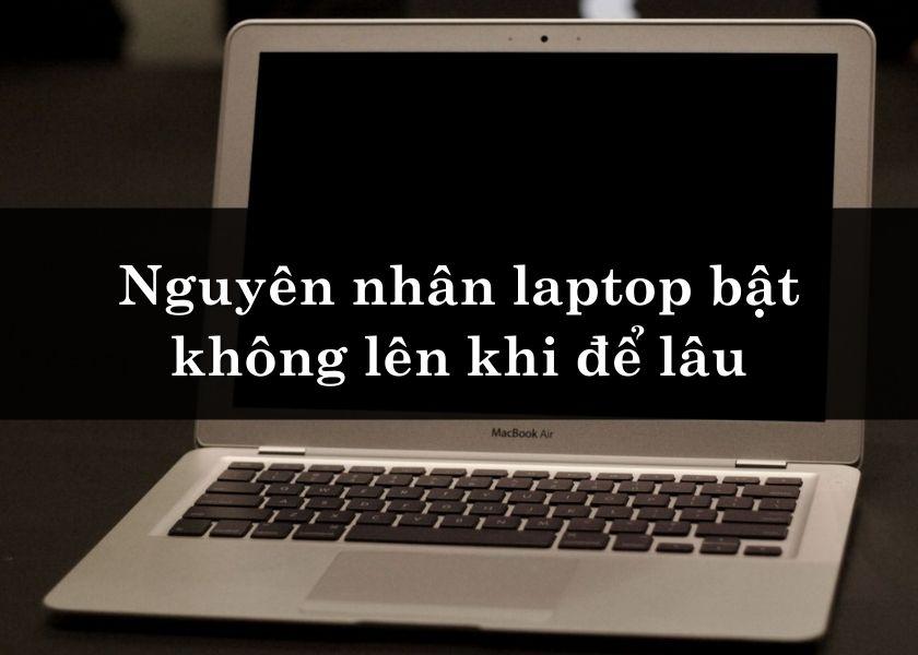 Nguyên nhân laptop bật không lên khi để lâu