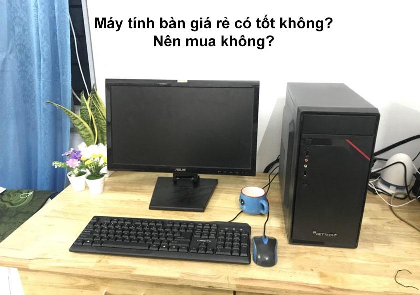 Máy tính bàn giá rẻ có tốt không? Nên mua không?